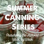 Summer Canning Series; Preserving the Harvest, Week by Week